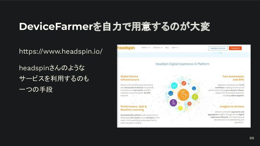 DeviceFarmerを自力で用意するのが大変 https://www.headspin.i...
