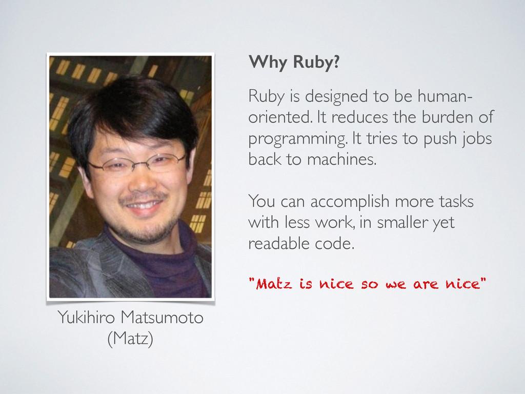 Why Ruby? Yukihiro Matsumoto ! (Matz) Ruby is d...