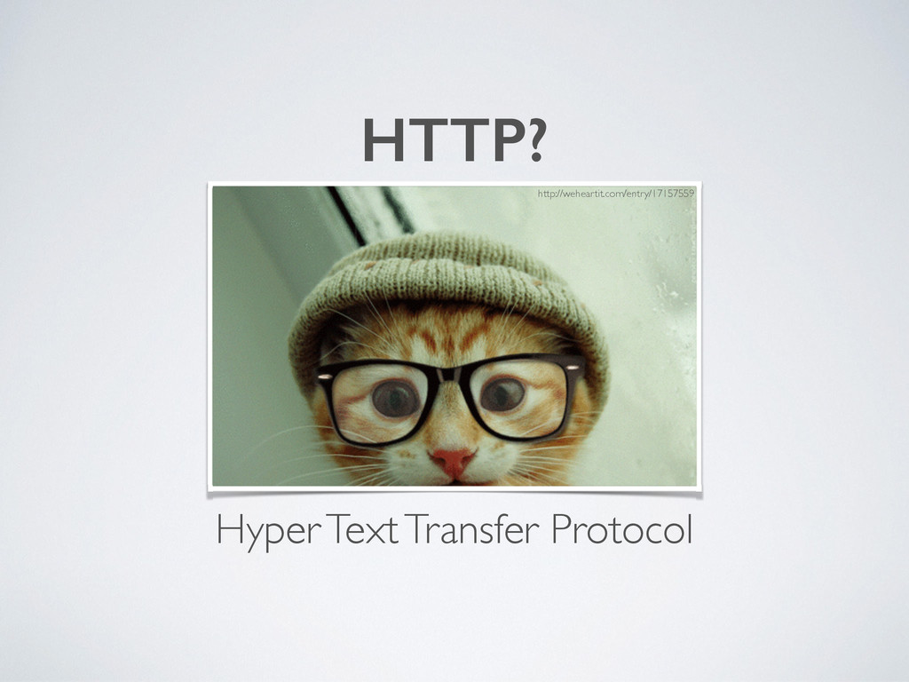 HTTP? Hyper Text Transfer Protocol http://wehea...