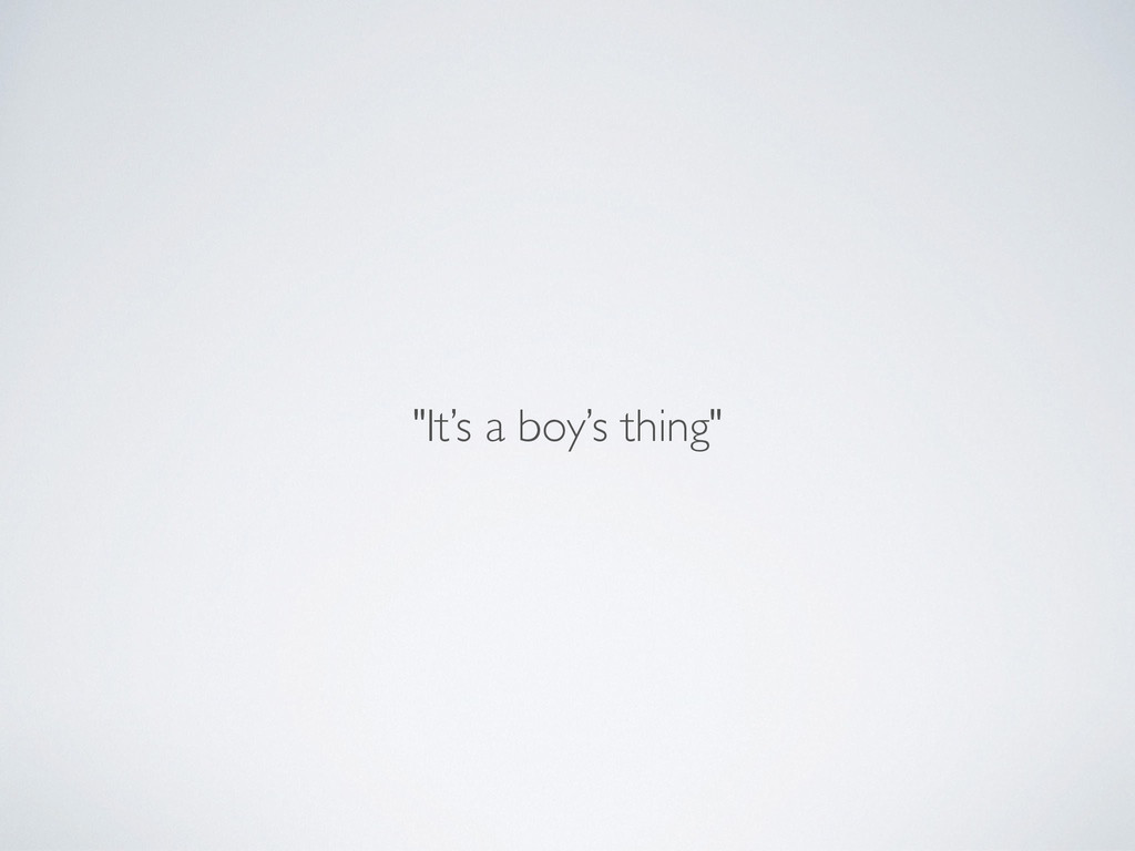"""It's a boy's thing"""