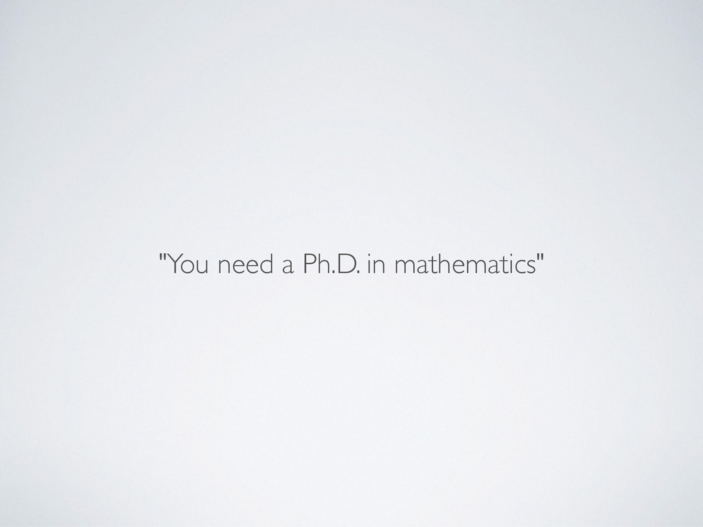 """You need a Ph.D. in mathematics"""
