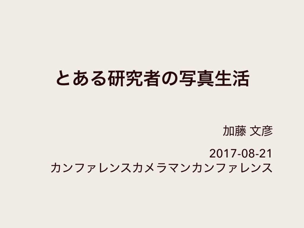ͱ͋Δݚڀऀͷࣸਅੜ׆ Ճ౻ จ 2017-08-21 ΧϯϑΝϨϯεΧϝϥϚϯΧϯϑΝϨϯε