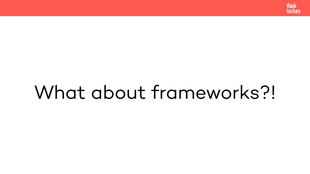 What about frameworks?!