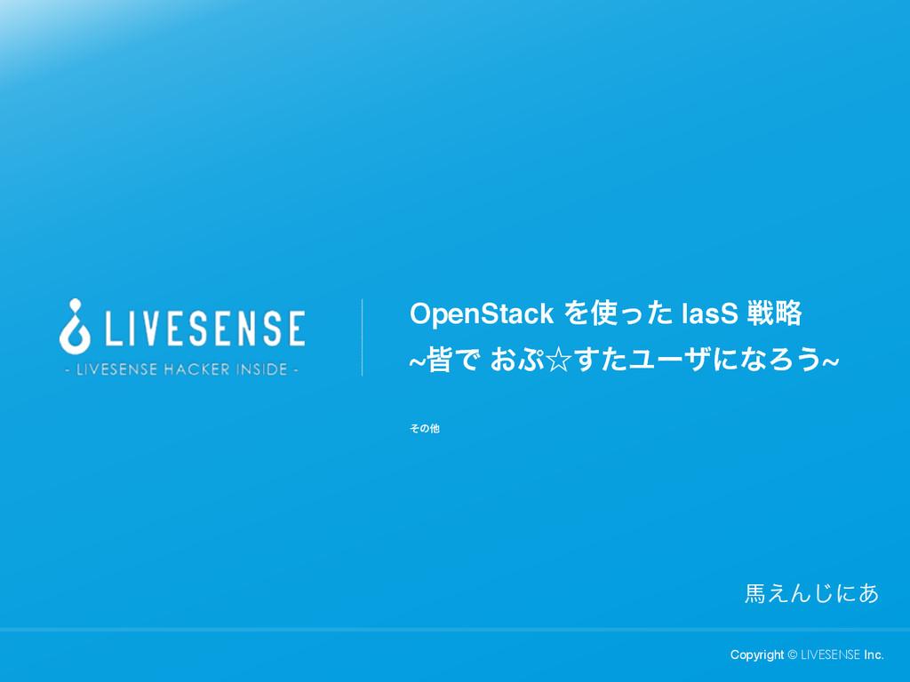 Copyright © LIVESENSE Inc. അ͑Μ͡ʹ͋ OpenStack Λͬ...
