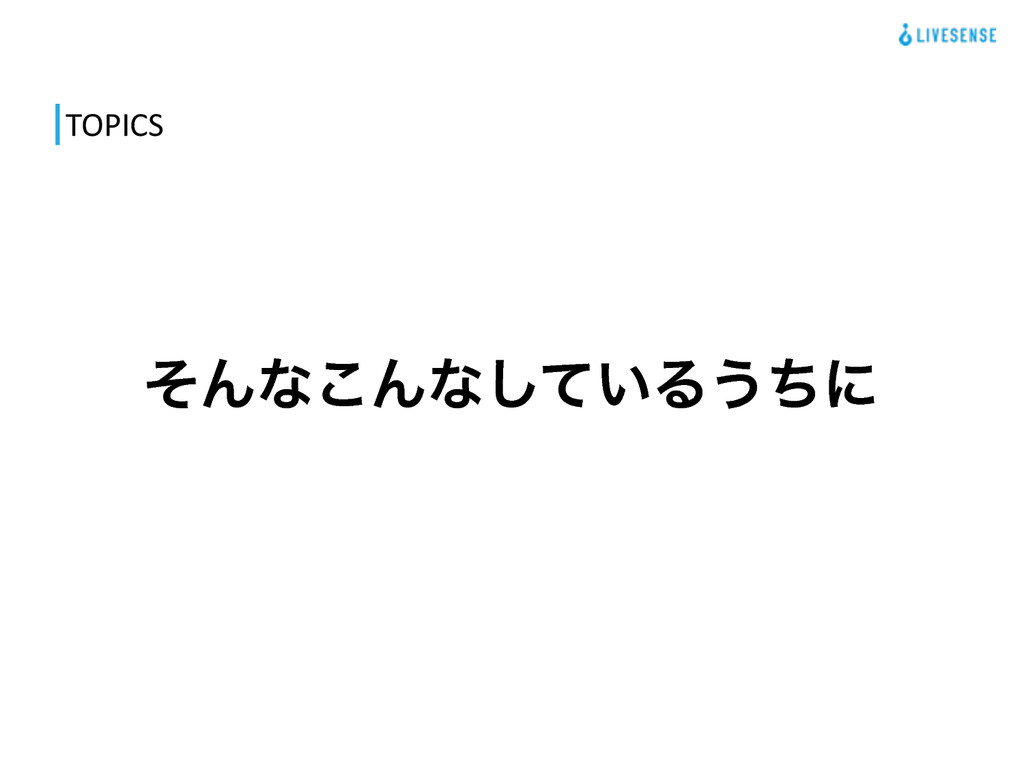 TOPICS ͦΜͳ͜Μͳ͍ͯ͠Δ͏ͪʹ