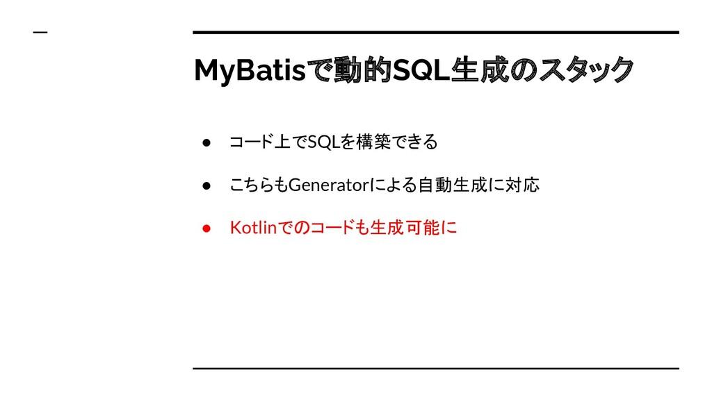 ● コード上でSQLを構築できる ● こちらもGeneratorによる自動生成に対応 ● Ko...
