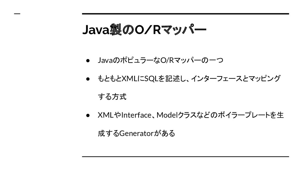 ● JavaのポピュラーなO/Rマッパーの一つ ● もともとXMLにSQLを記述し、インターフ...