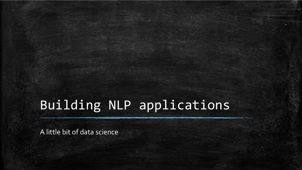 Building+NLP+applications+ A'little'bit'of'data...