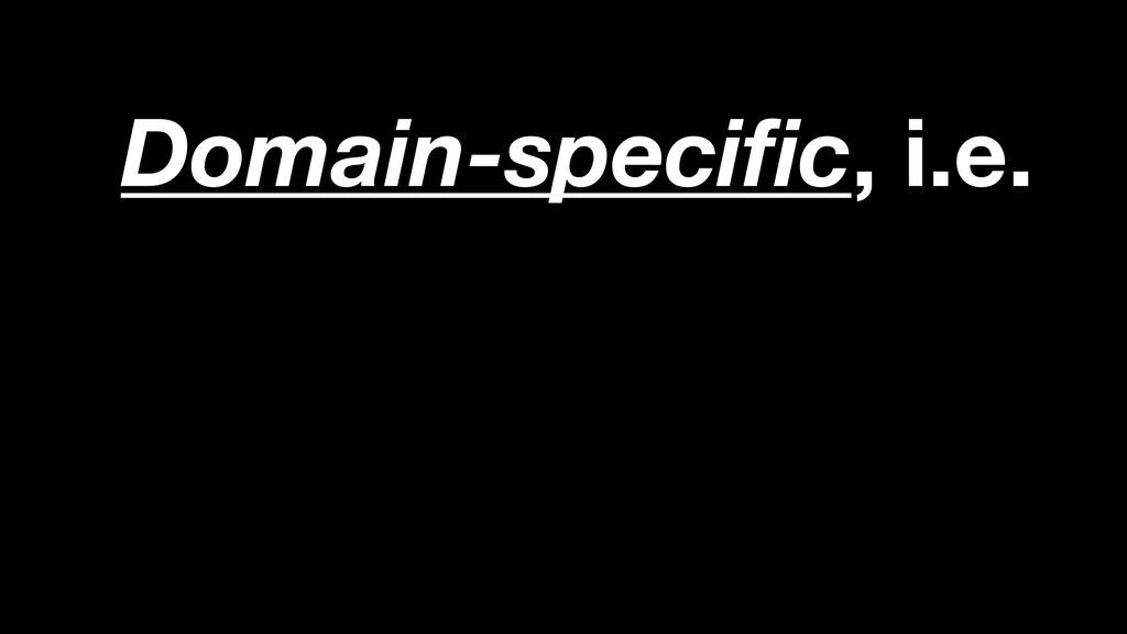 Domain-specific, i.e.