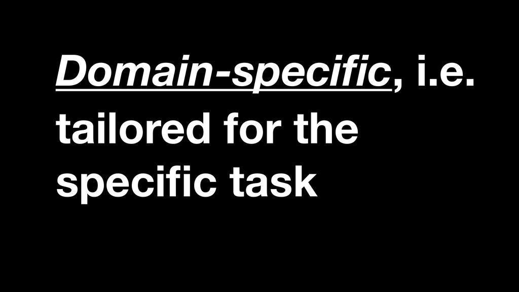 tailored for the specific task Domain-specific, i...