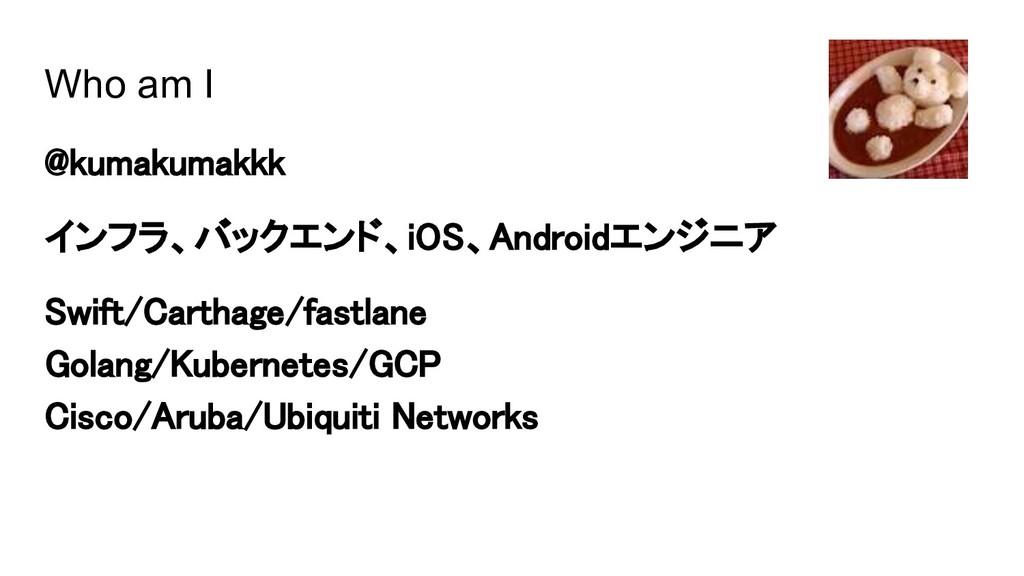 Who am I @kumakumakkk インフラ、バックエンド、iOS、Androidエン...