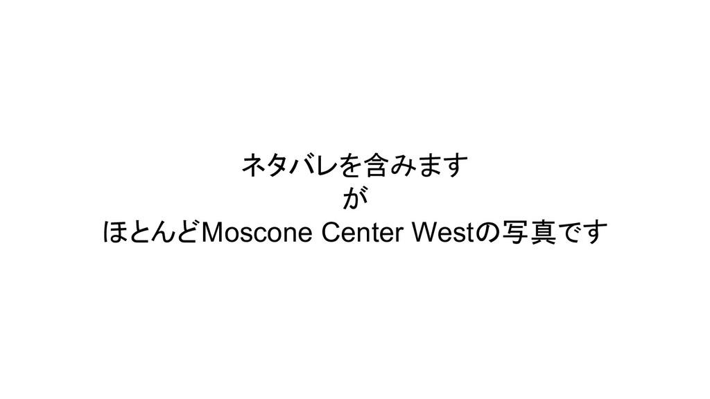 ネタバレを含みます が ほとんどMoscone Center Westの写真です