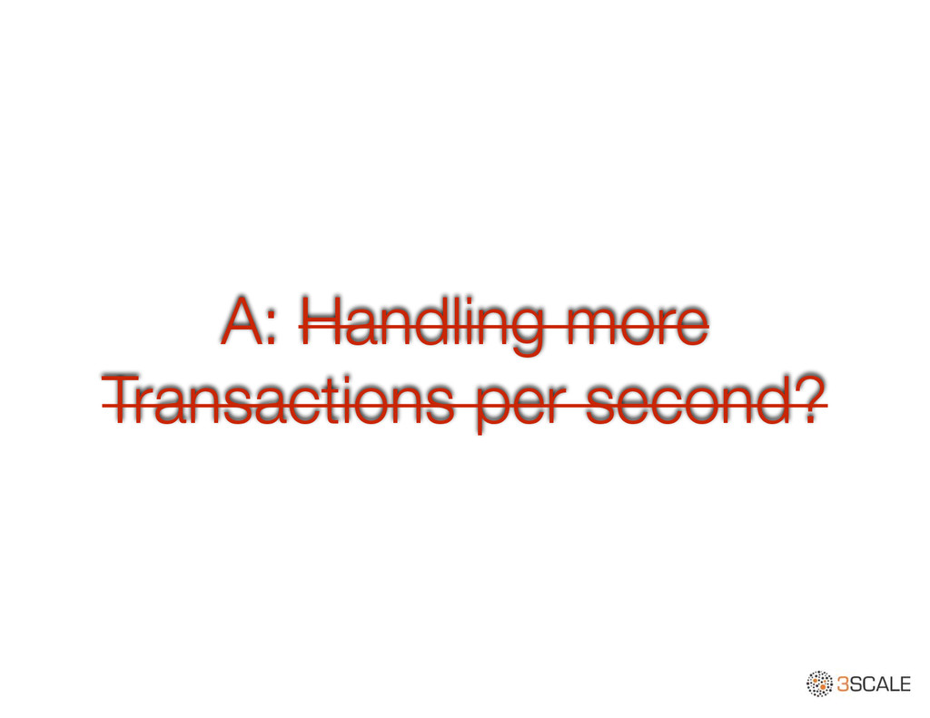 A: Handling more Transactions per second?