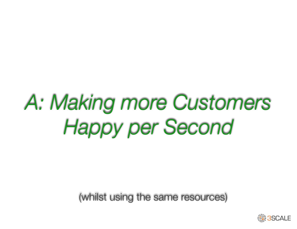 A: Making more Customers Happy per Second (whil...
