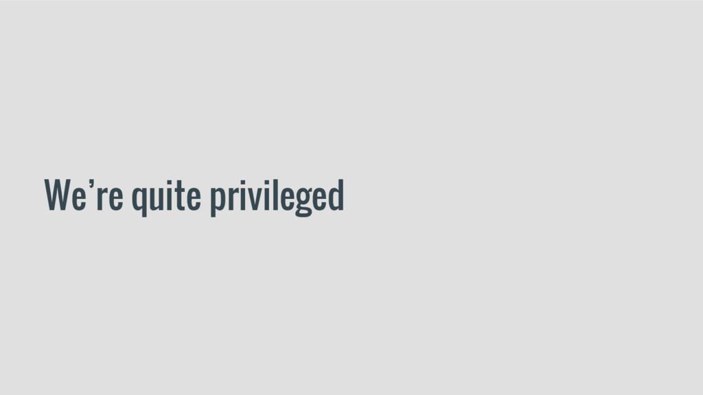 We're quite privileged