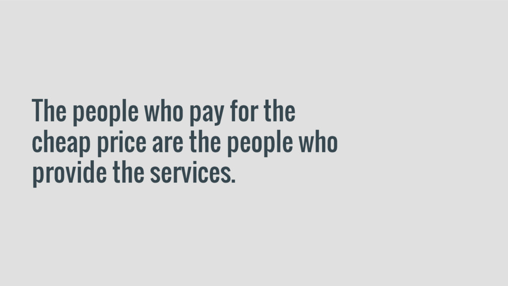 The people who pay for the cheap price are the ...