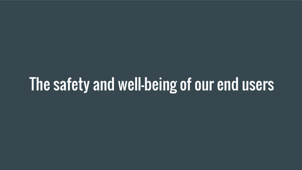 The safety and well-being of our end users