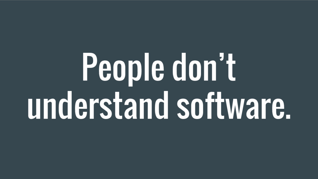People don't understand software.