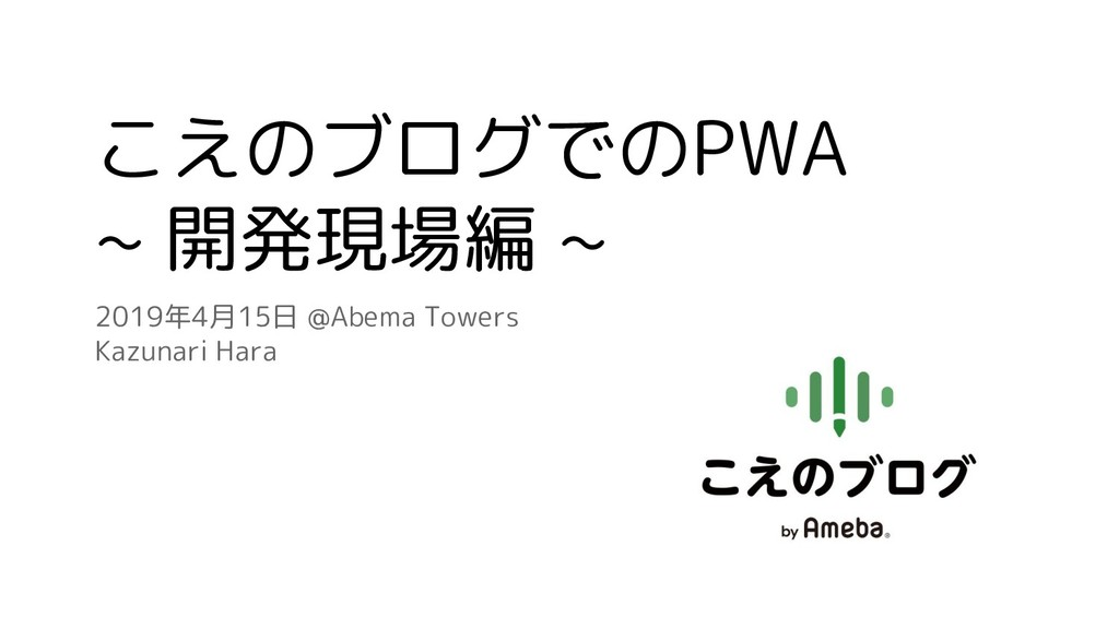 こえのブログでのPWA ~ 開発現場編 ~ 2019年4月15日 @Abema Towers ...