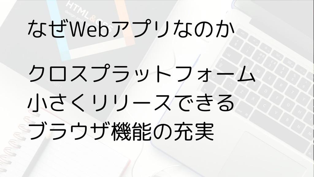 なぜWebアプリなのか クロスプラットフォーム 小さくリリースできる ブラウザ機能の充実