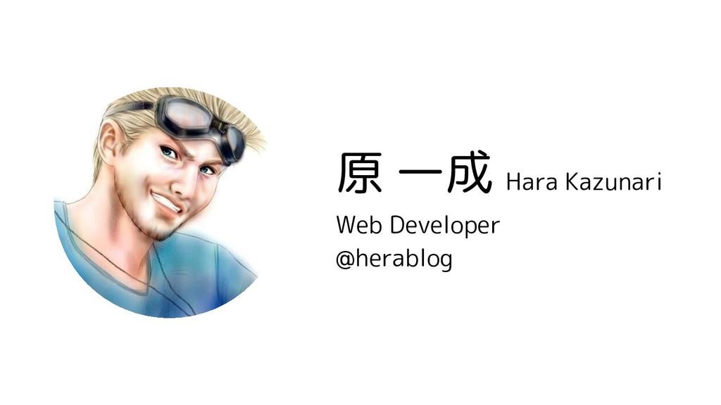 原 一成 Hara Kazunari Web Developer @herablog