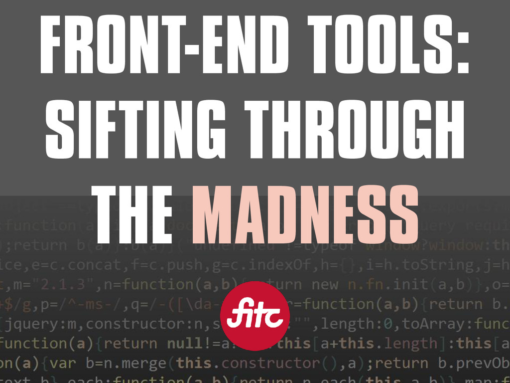 FRONT-END TOOLS: SIFTING THROUGH THE MADNESS