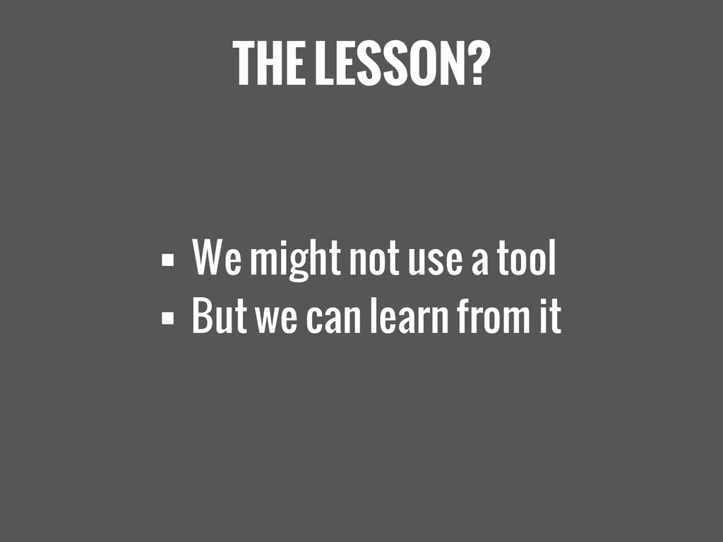 THE LESSON?  We might not use a tool  But we ...