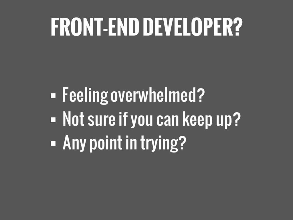 FRONT-END DEVELOPER?  Feeling overwhelmed?  N...