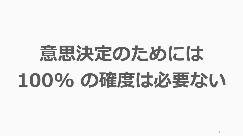 135 意思決定のためには 100% の確度は必要ない