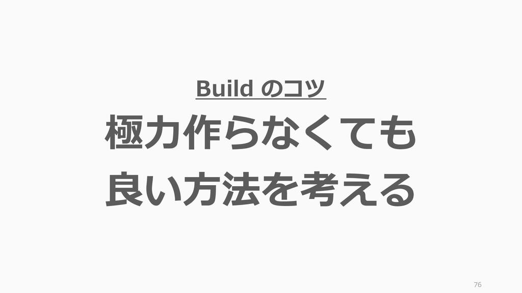 76 Build のコツ 極力作らなくても 良い方法を考える