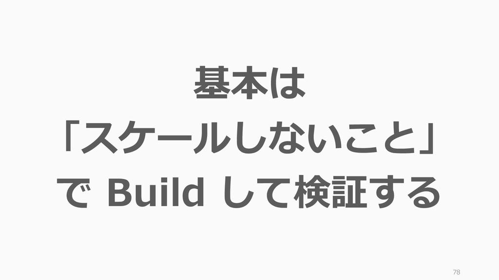 78 基本は 「スケールしないこと」 で Build して検証する
