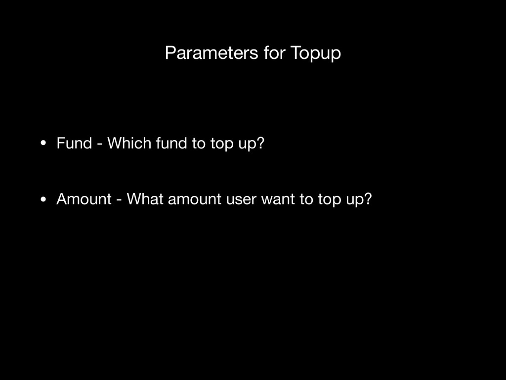 Parameters for Topup • Fund - Which fund to top...