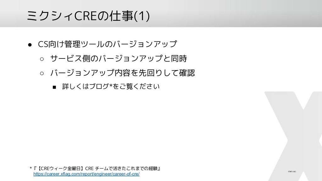ミクシィCREの仕事(1) ● CS向け管理ツールのバージョンアップ ○ サービス側のバージョ...