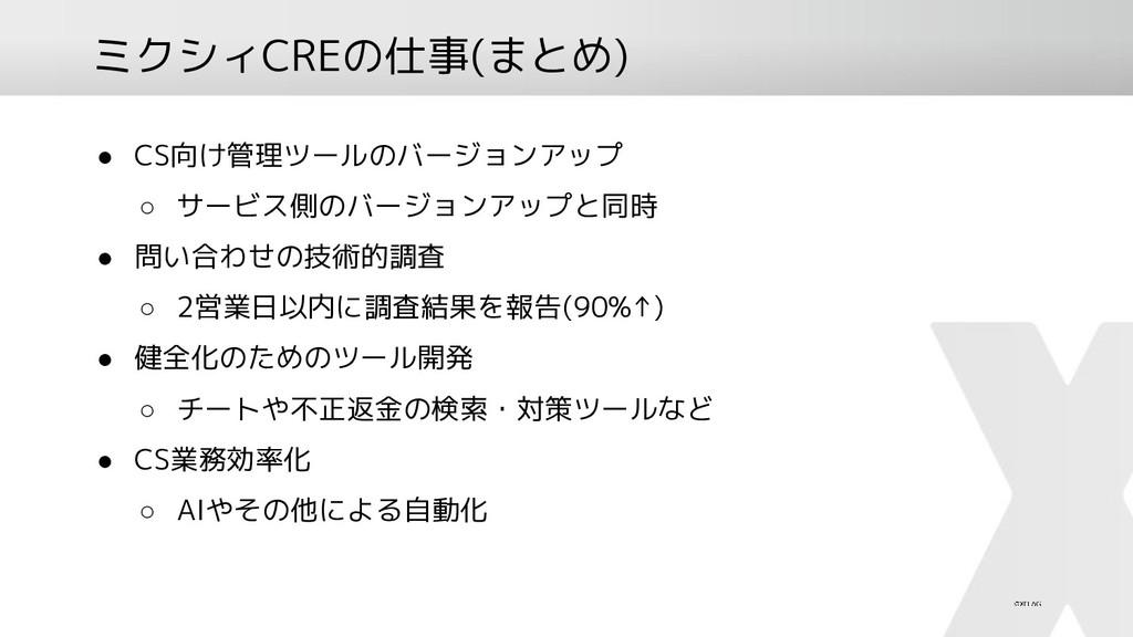 ミクシィCREの仕事(まとめ) ● CS向け管理ツールのバージョンアップ ○ サービス側のバー...