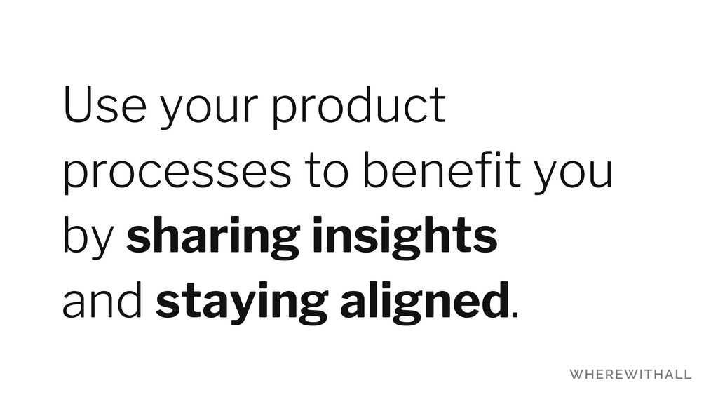 Use your product processes to benefit you by sha...