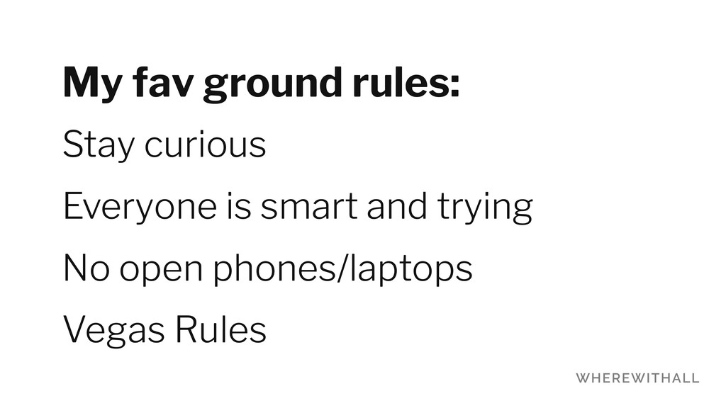 My fav ground rules: Stay curious Everyone is s...