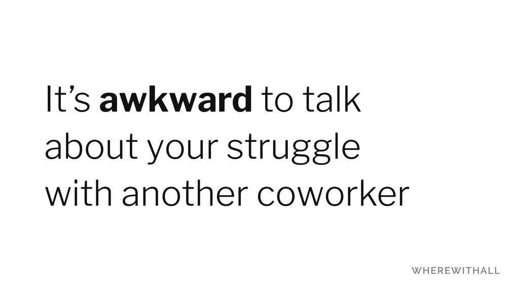 It's awkward to talk