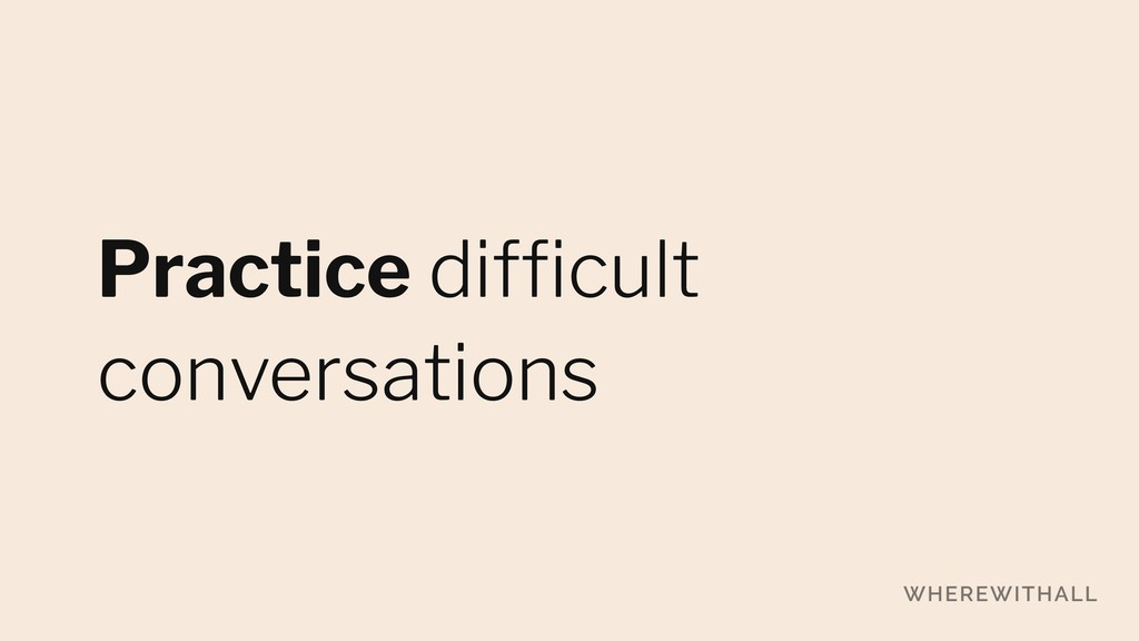 Practice difficult conversations