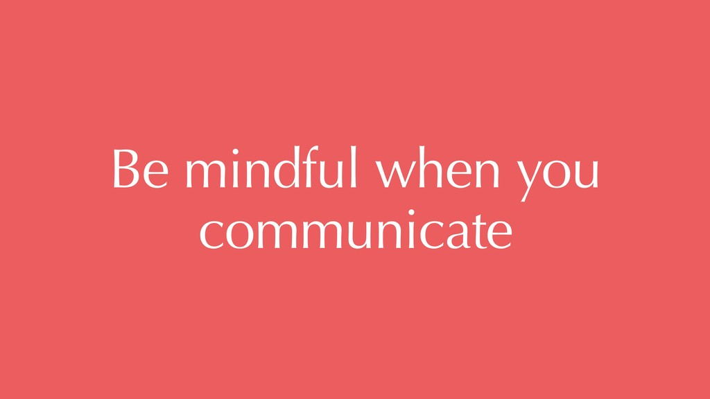 Be mindful when you communicate