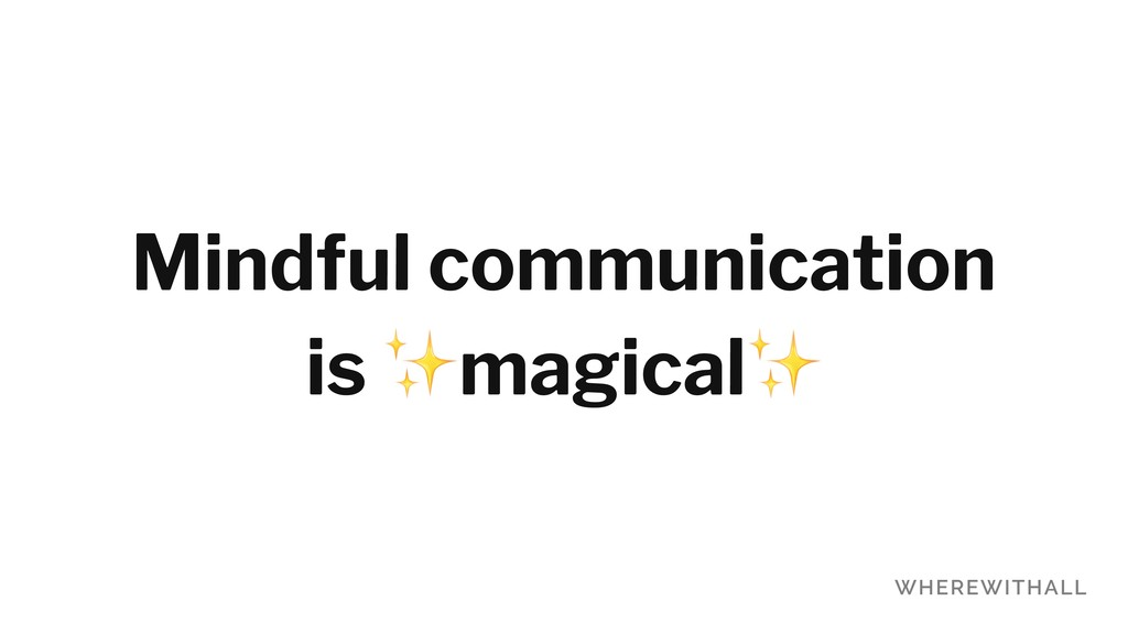 Mindful communication is ✨magical✨