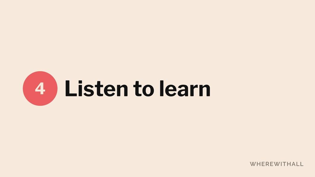 Listen to learn 4