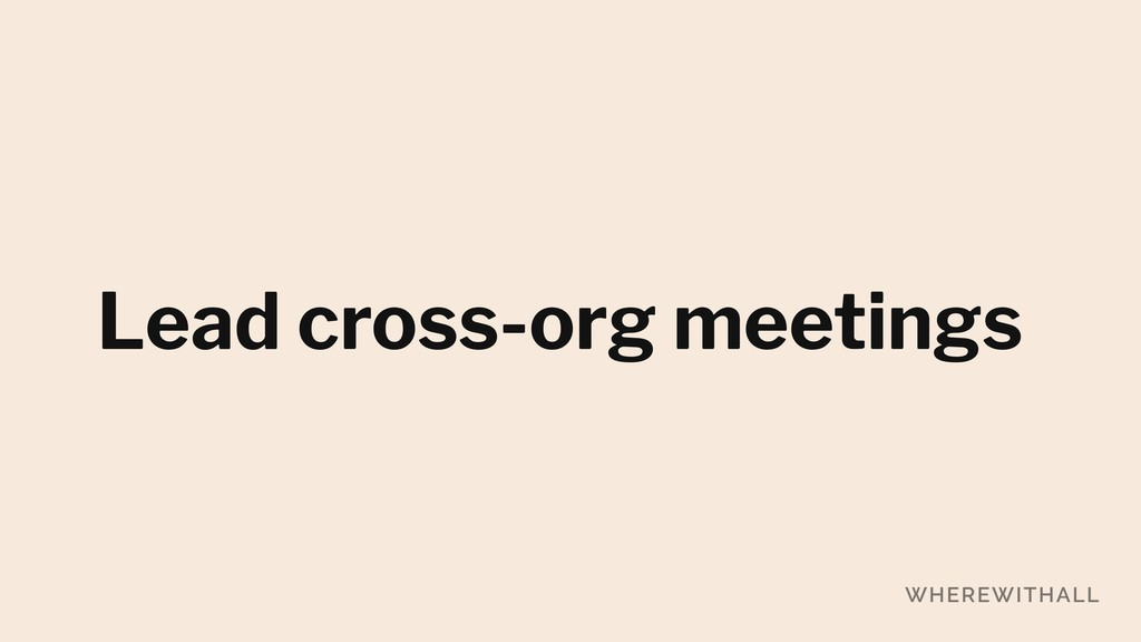Lead cross-org meetings