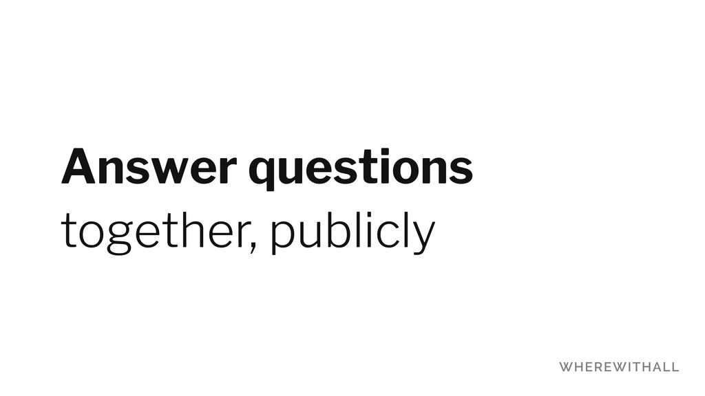 Answer questions together, publicly