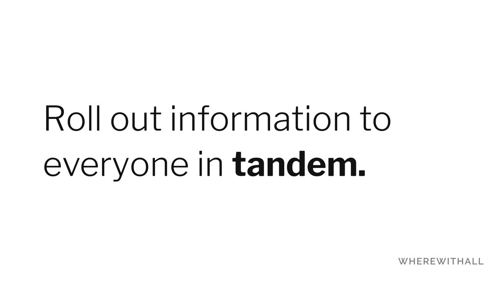 Roll out information to everyone in tandem.