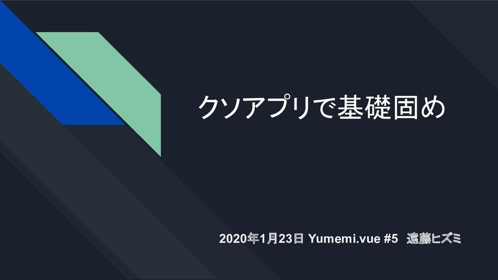 クソアプリで基礎固め 2020年1月23日 Yumemi.vue #5 遠藤ヒズミ