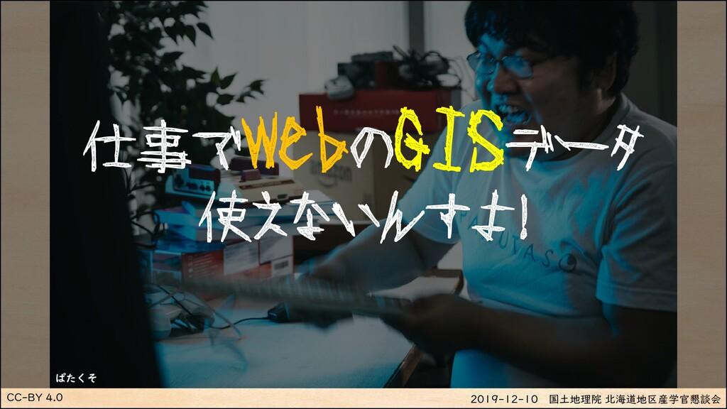 CC-BY 4.0 2019-12-10 国土地理院 北海道地区産学官懇談会 仕事でWebのG...