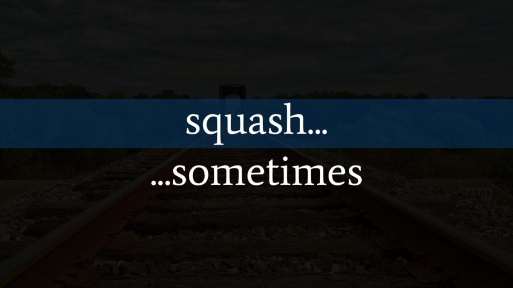 squash... ...sometimes
