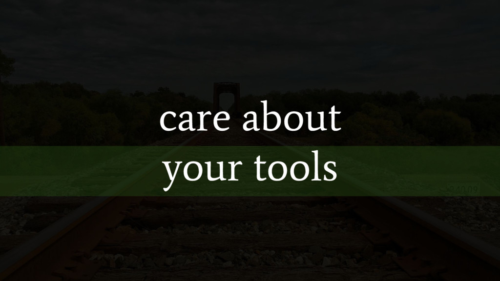 care about your tools