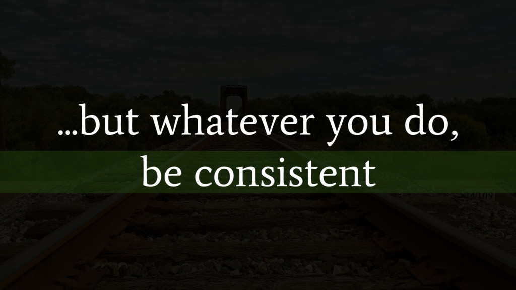 ...but whatever you do, be consistent