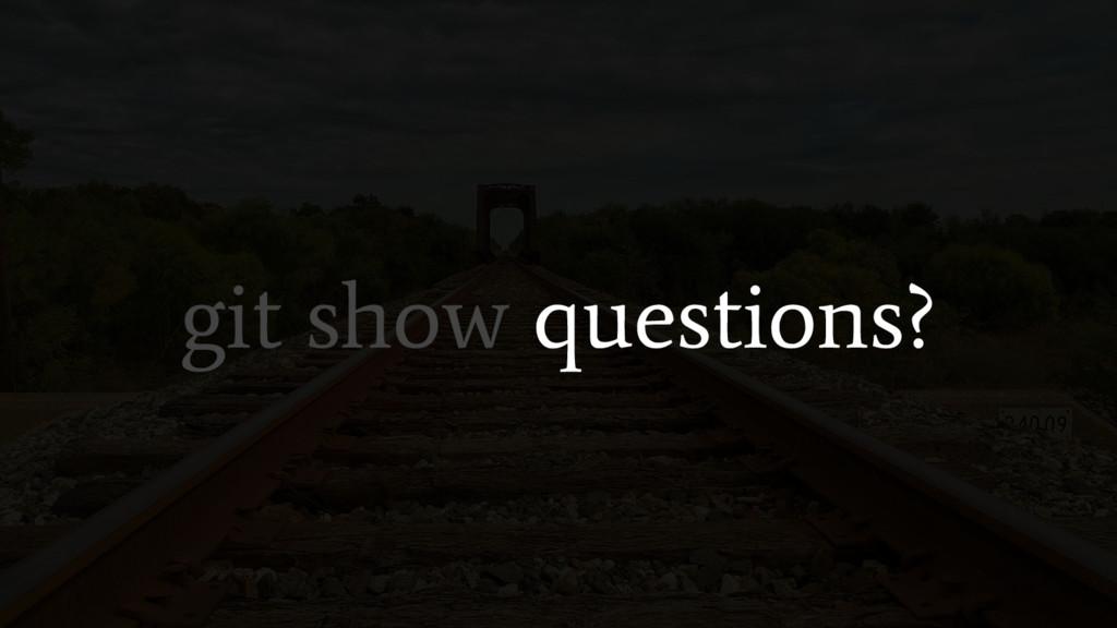 git show questions?